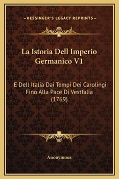 Hardcover La Istoria Dell Imperio Germanico V1 : E Dell Italia Dai Tempi Dei Carolingi Fino Alla Pace Di Vestfalia (1769) Book