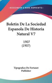 Hardcover Boletin de La Sociedad Espanola de Historia Natural V7: 1907 (1907) Book
