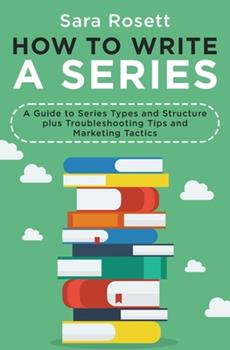 How to Write A Series: A Guide to Series Types and Structure plus Troubleshooting Tips and Marketing Tactics (Genre Fiction How To) 1950054322 Book Cover