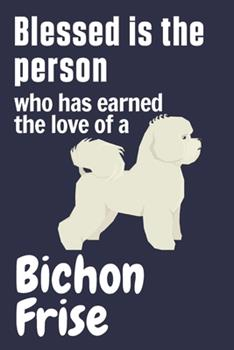 Paperback Blessed Is the Person Who Has Earned the Love of a Bichon Frise : For Bichon Frise Dog Fans Book