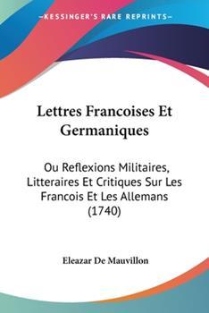 Paperback Lettres Francoises et Germaniques : Ou Reflexions Militaires, Litteraires et Critiques Sur les Francois et les Allemans (1740) Book