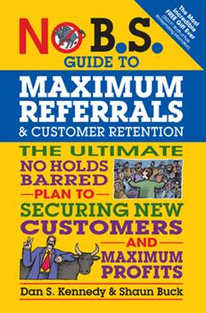 Paperback No B.S. Guide to Maximum Referrals and Customer Retention: The Ultimate No Holds Barred Plan to Securing New Customers and Maximum Profits Book