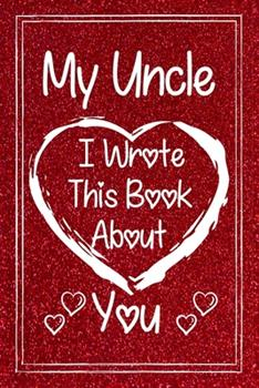 Paperback My Uncle I Wrote This Book About You: Fill in The Blank Book With Prompted About What I Love My Uncle.Gift Book For Uncle During Valentine Day/Uncle's Book