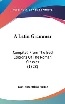 Hardcover A Latin Grammar : Compiled from the Best Editions of the Roman Classics (1828) Book