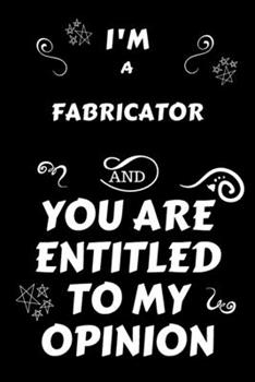 Paperback I'm a Fabricator and You Are Entitled to My Opinion : Perfect Gag Gift for an Opinionated Fabricator - Blank Lined Notebook Journal - 120 Pages 6 X 9 Forma - Work Humour and Banter - Christmas - Xmas Book