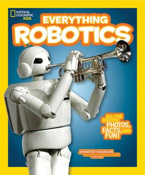 National Geographic Kids Everything Robotics: All the Photos, Facts, and Fun to Make You Race for Robots - Book  of the National Geographic Kids Everything