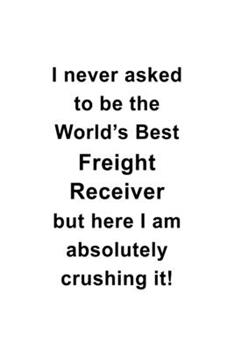 Paperback I Never Asked to Be the World's Best Freight Receiver but Here I Am Absolutely Crushing It : Personal Freight Receiver Notebook, Journal Gift, Diary, Doodle Gift or Notebook - 6 X 9 Compact Size- 109 Blank Lined Pages Book