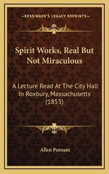 Hardcover Spirit Works, Real but Not Miraculous : A Lecture Read at the City Hall in Roxbury, Massachusetts (1853) Book