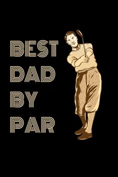 Paperback Best Dad by Par Golf Journal : Golfing Journal for Golfer Gift Lined Notebook / Journal Gift, 120 Pages, 6x9, Soft Cover, Matte Finish Funny Novelty Golf Lover Fathers Day Gifts for Golf Dad Book