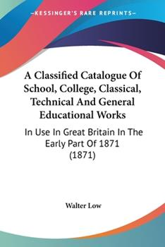 Paperback A Classified Catalogue of School, College, Classical, Technical and General Educational Works : In Use in Great Britain in the Early Part Of 1871 (1871 Book