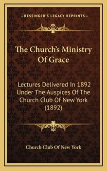 Hardcover The Church's Ministry of Grace: Lectures Delivered in 1892 Under the Auspices of the Church Club of New York (1892) Book