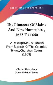 Hardcover The Pioneers Of Maine And New Hampshire, 1623 To 1660: A Descriptive List, Drawn From Records Of The Colonies, Towns, Churches, Courts (1908) Book