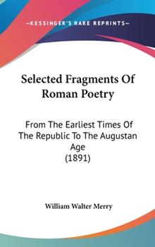 Hardcover Selected Fragments of Roman Poetry : From the Earliest Times of the Republic to the Augustan Age (1891) Book