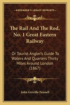 Paperback The Rail and the Rod, No 1 Great Eastern Railway : Or Tourist Angler's Guide to Waters and Quarters Thirty Miles Around London (1867) Book