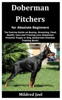 Paperback Doberman Pitchers for Absolute Beginners: The Concise Guide on Buying, Grooming, Food, Health, Care and Training your Doberman Pinscher Puppy or Dog ( Book