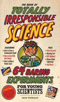 The Book of Totally Irresponsible Science: 64 Daring Experiments for Young Scientists 076115020X Book Cover