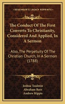 Hardcover The Conduct of the First Converts to Christianity, Considered and Applied, in a Sermon : Also, the Perpetuity of the Christian Church, in A Sermon (178 Book