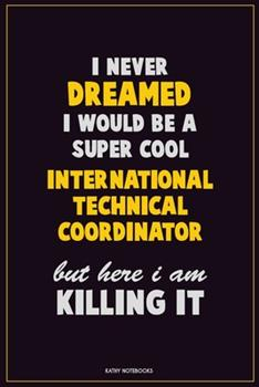 Paperback I Never Dreamed I Would Be a Super Cool International Technical Coordinator but Here I Am Killing It : Career Motivational Quotes 6x9 120 Pages Blank Lined Notebook Journal Book