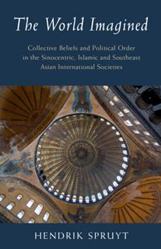 Hardcover The World Imagined: Collective Beliefs and Political Order in the Sinocentric, Islamic and Southeast Asian International Societies Book