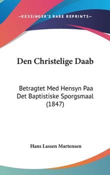 Hardcover Den Christelige Daab : Betragtet Med Hensyn Paa Det Baptistiske Sporgsmaal (1847) Book