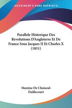 Paperback Parallele Historique des Revolutions D'Angleterre et de France Sous Jacques II et Charles X Book