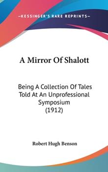 Hardcover A Mirror Of Shalott: Being A Collection Of Tales Told At An Unprofessional Symposium (1912) Book