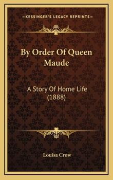 Hardcover By Order of Queen Maude : A Story of Home Life (1888) Book