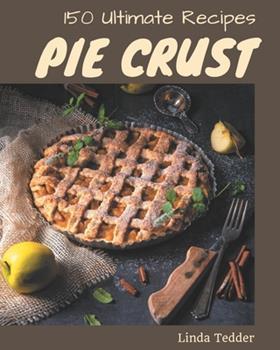 Paperback 150 Ultimate Pie Crust Recipes: The Best Pie Crust Cookbook on Earth Book