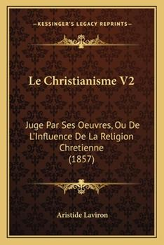 Paperback Le Christianisme V2 : Juge Par Ses Oeuvres, Ou de L'Influence de la Religion Chretienne (1857) Book