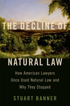The Decline of Natural Law: How American Lawyers Once Used Natural Law and Why They Stopped 0197556493 Book Cover