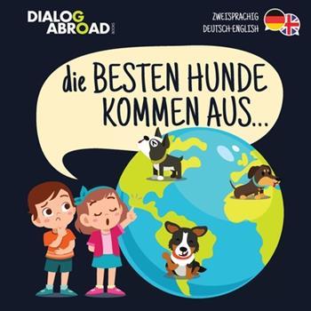 Paperback Die Besten Hunde kommen aus... (zweisprachig Deutsch-English): Eine weltweite Suche nach der perfekten Hunderasse [German] Book