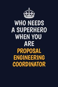 Paperback Who Needs a Superhero When You Are Proposal Engineering Coordinator : Career Journal, Notebook and Writing Journal for Encouraging Men, Women and Kids. a Framework for Building Your Career Book