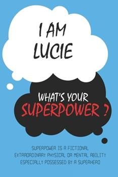 Paperback Lucie : I am Lucie, What's Your Superpower ? Unique customized Journal Gift for Lucie  - Journal with beautiful colors, Thoughtful Cool Present for ... notebook): Lined Blank Notebook for Lucie Book