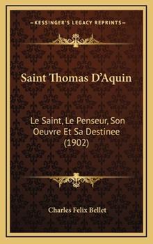 Hardcover Saint Thomas D'Aquin : Le Saint, le Penseur, Son Oeuvre et Sa Destinee (1902) Book
