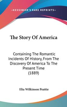 Hardcover The Story of Americ : Containing the Romantic Incidents of History, from the Discovery of America to the Present Time (1889) Book