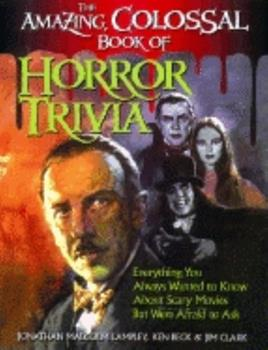 The Amazing, Colossal Book of Horror Trivia: Everything You Always Wanted to Know About Scary Movies but Were Afraid to Ask 1581820453 Book Cover