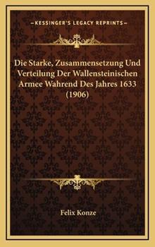 Hardcover Die Starke, Zusammensetzung Und Verteilung Der Wallensteinischen Armee Wahrend Des Jahres 1633 (1906) Book