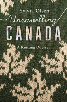 Unravelling Canada: A Knitting Odyssey 1771622865 Book Cover