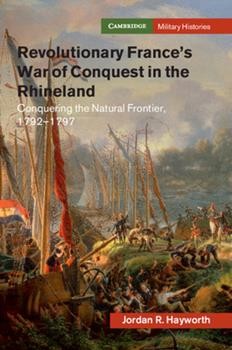 Revolutionary France's War of Conquest in the Rhineland: Conquering the Natural Frontier, 1792-1797 - Book  of the Cambridge Military Histories