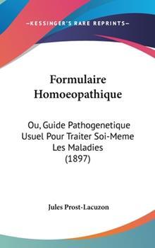Hardcover Formulaire Homoeopathique : Ou, Guide Pathogenetique Usuel Pour Traiter Soi-Meme les Maladies (1897) Book