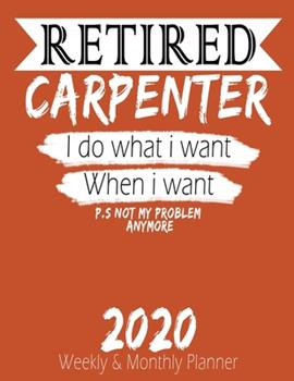 Paperback Retired Carpenter - I Do What I Want When I Want 2020 Planner : High Performance Weekly Monthly Planner to Track Your Hourly Daily Weekly Monthly Progress - Funny Gift Ideas for Retired Carpenter - Agenda Calendar 2020 for List, Trackers, Notes and Funny  Book
