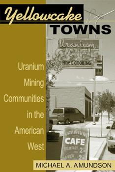 Yellowcake Towns: Uranium Mining Communities in the American West - Book  of the Mining the American West