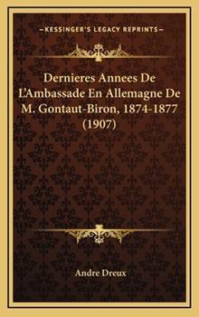Hardcover Dernieres Annees de L'Ambassade en Allemagne de M Gontaut-Biron, 1874-1877 Book