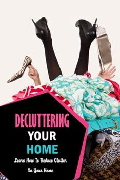 Paperback Decluttering Your Home: Learn How To Reduce Clutter In Your Home: Decluttering and Organizing Book
