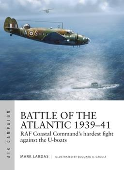 Battle of the Atlantic 1939-41: RAF Coastal Command's Hardest Fight Against the U-Boats - Book #15 of the Osprey Air Campaign