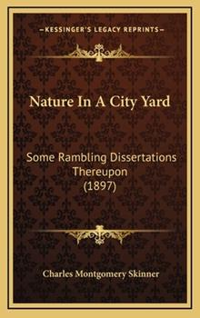 Hardcover Nature in a City Yard : Some Rambling Dissertations Thereupon (1897) Book