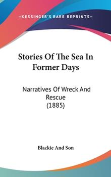 Hardcover Stories of the Sea in Former Days : Narratives of Wreck and Rescue (1885) Book