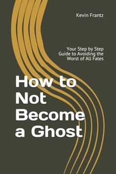 Paperback How to Not Become a Ghost: Your Step by Step Guide to Avoiding the Worst of All Fates Book