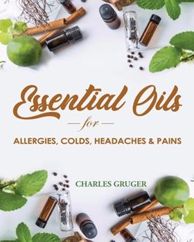 Paperback Essential Oils for Allergies, Colds, Headaches and Pains: 120 Essential Oil Blends and Recipes for Allergies, Colds, Sinus Problems, Mental Sharpness, Book