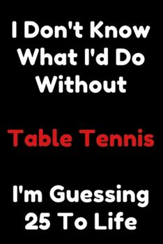 Paperback I Don't Know What I'd Do Without Table Tennis I'm Guessing 25 to Life : 6 X9 120 Pages Journal Book
